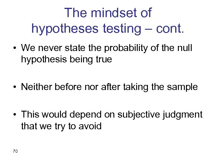 The mindset of hypotheses testing – cont. • We never state the probability of