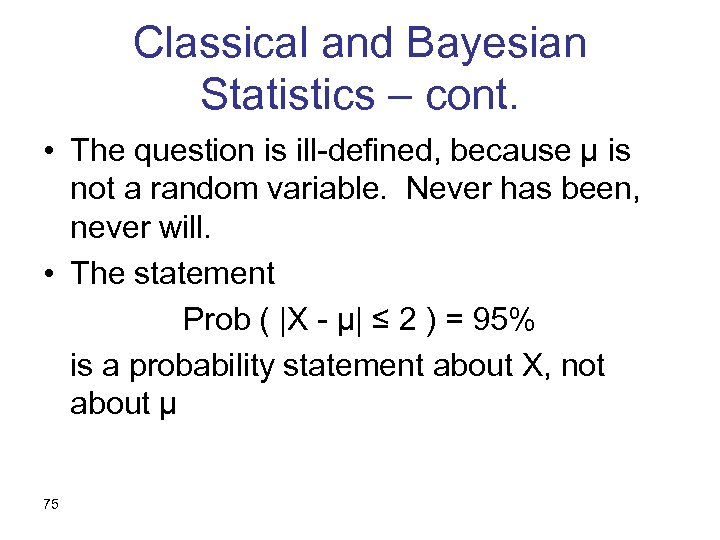 Classical and Bayesian Statistics – cont. • The question is ill-defined, because µ is
