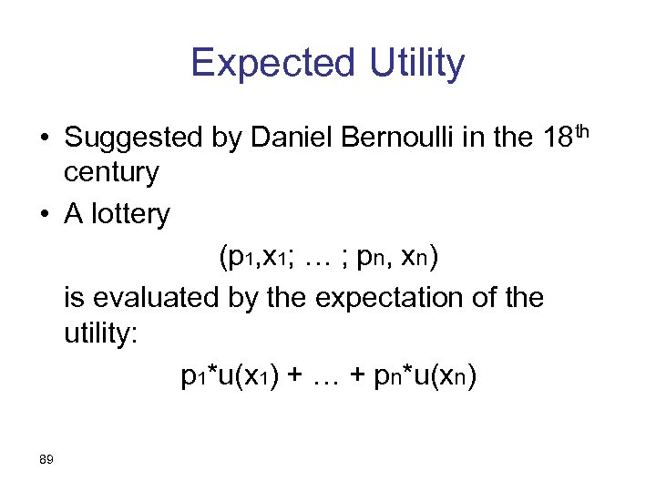 Expected Utility • Suggested by Daniel Bernoulli in the 18 th century • A