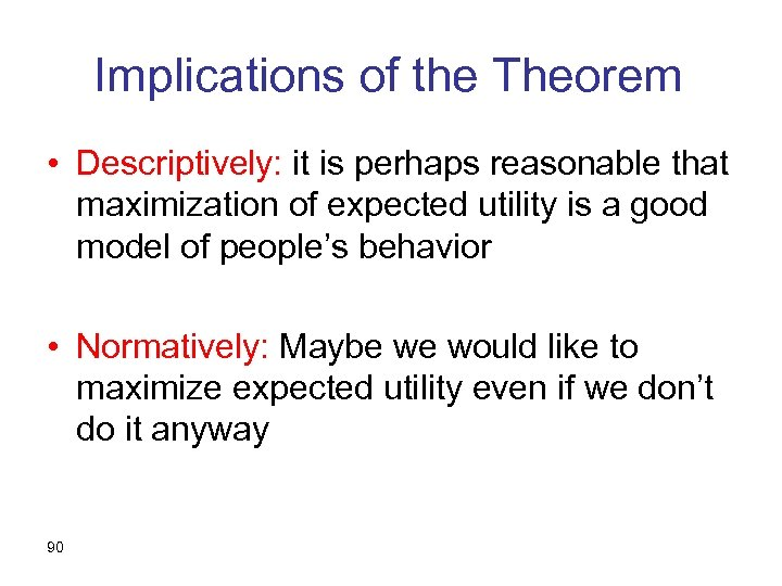 Implications of the Theorem • Descriptively: it is perhaps reasonable that maximization of expected