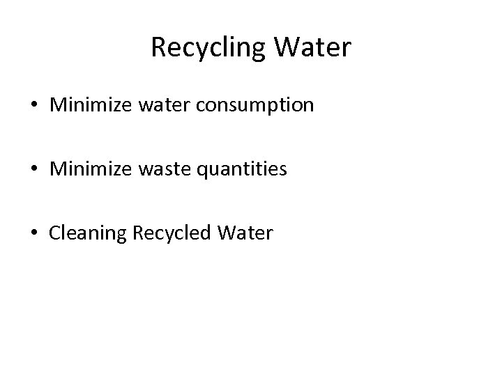 Recycling Water • Minimize water consumption • Minimize waste quantities • Cleaning Recycled Water