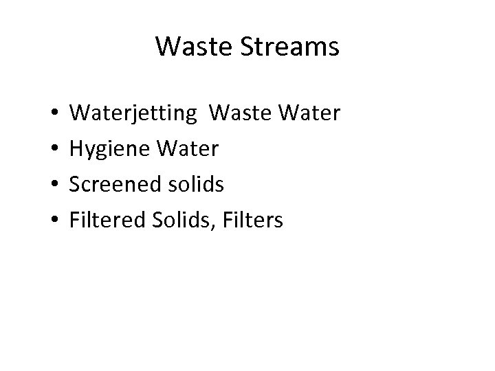 Waste Streams • • Waterjetting Waste Water Hygiene Water Screened solids Filtered Solids, Filters