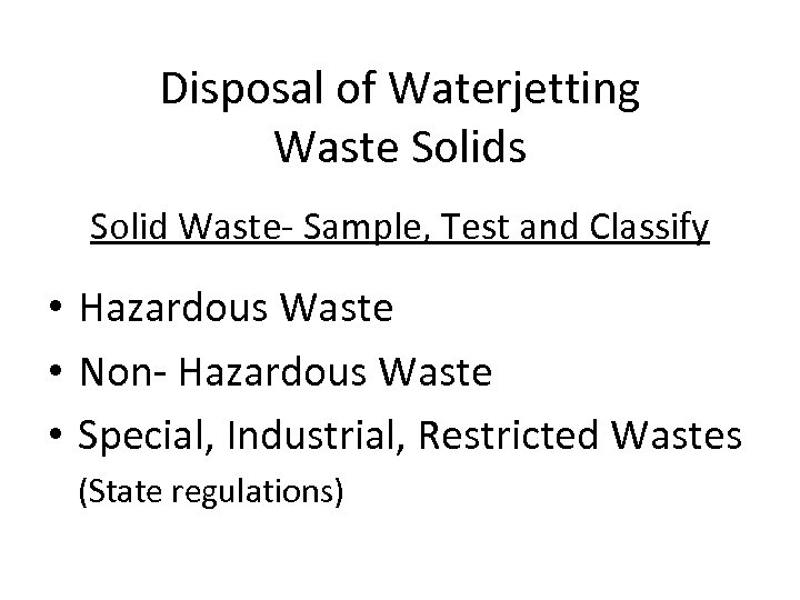 Disposal of Waterjetting Waste Solids Solid Waste- Sample, Test and Classify • Hazardous Waste