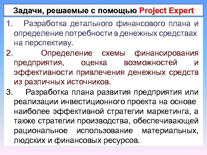 Задачи, решаемые с помощью Project Expert 1. Разработка детального финансового плана и определение потребности