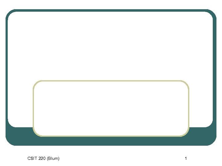 CSIT 220 (Blum) 1