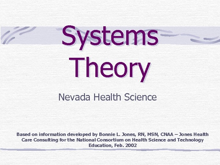 Systems Theory Nevada Health Science Based on information developed by Bonnie L. Jones, RN,