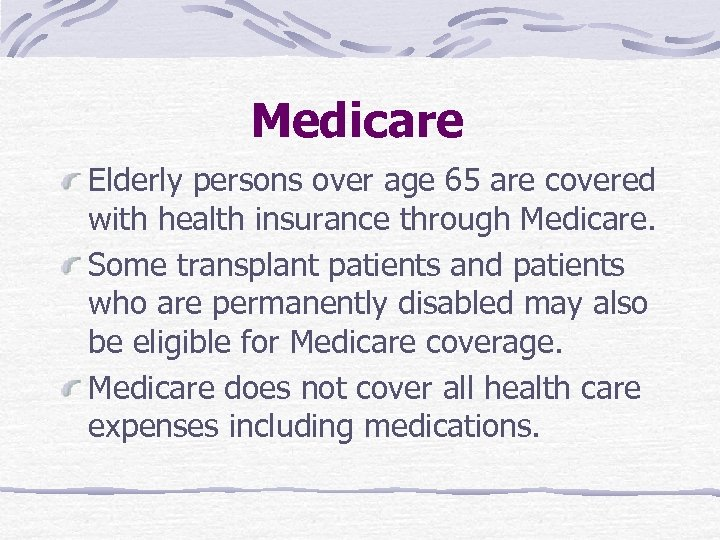 Medicare Elderly persons over age 65 are covered with health insurance through Medicare. Some