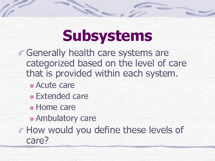 Subsystems Generally health care systems are categorized based on the level of care that