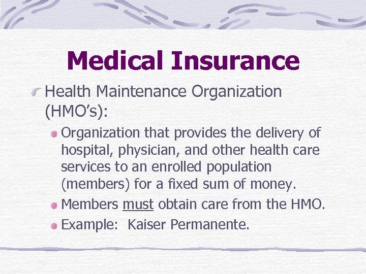 Medical Insurance Health Maintenance Organization (HMO's): Organization that provides the delivery of hospital, physician,