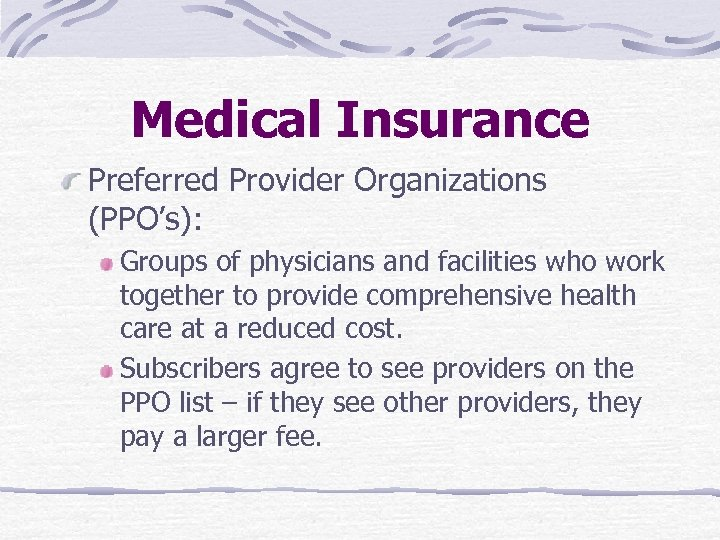 Medical Insurance Preferred Provider Organizations (PPO's): Groups of physicians and facilities who work together