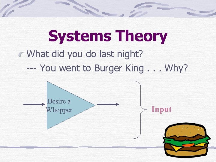 Systems Theory What did you do last night? --- You went to Burger King.