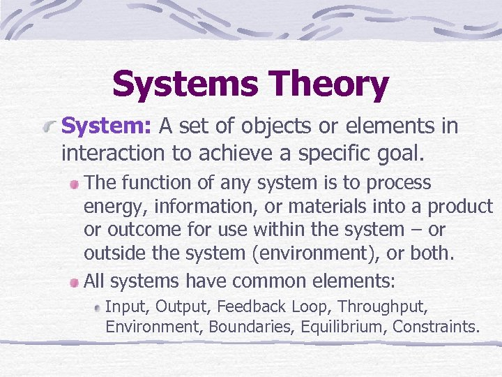 Systems Theory System: A set of objects or elements in interaction to achieve a
