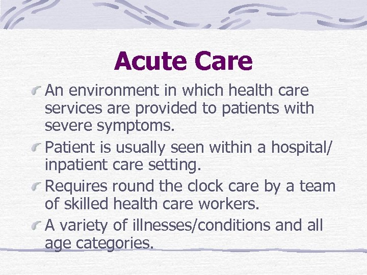 Acute Care An environment in which health care services are provided to patients with