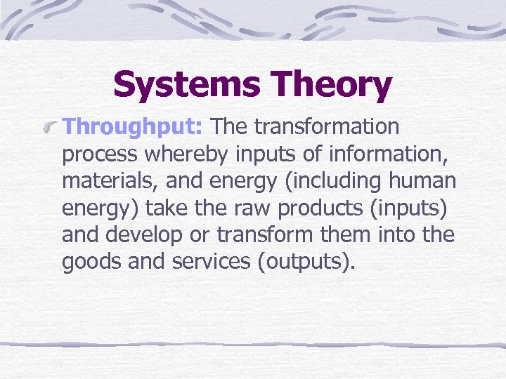 Systems Theory Throughput: The transformation process whereby inputs of information, materials, and energy (including