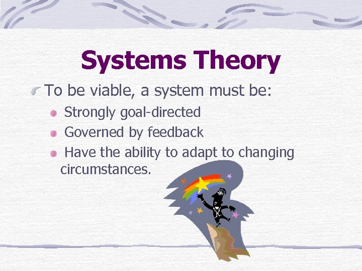 Systems Theory To be viable, a system must be: Strongly goal-directed Governed by feedback