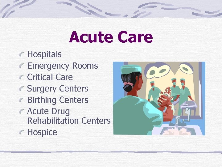 Acute Care Hospitals Emergency Rooms Critical Care Surgery Centers Birthing Centers Acute Drug Rehabilitation