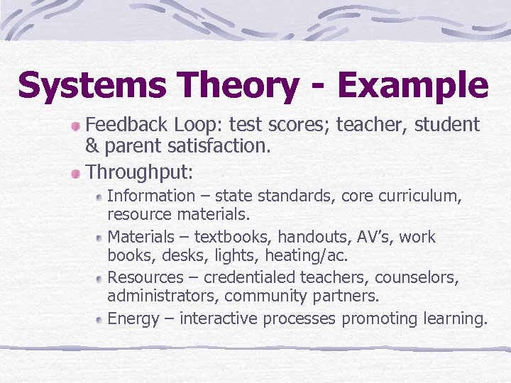 Systems Theory - Example Feedback Loop: test scores; teacher, student & parent satisfaction. Throughput: