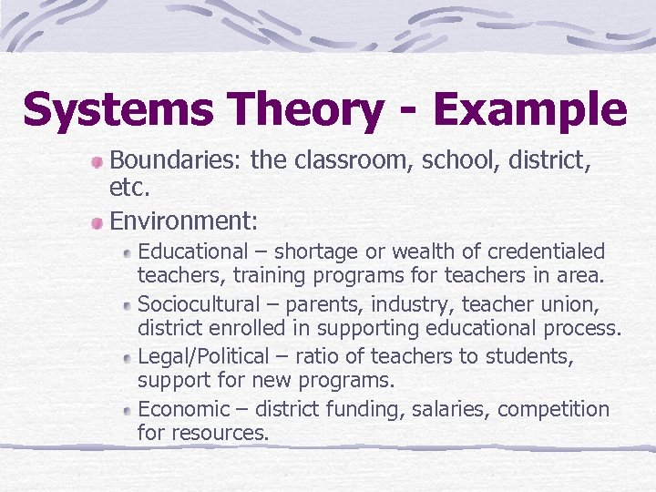 Systems Theory - Example Boundaries: the classroom, school, district, etc. Environment: Educational – shortage