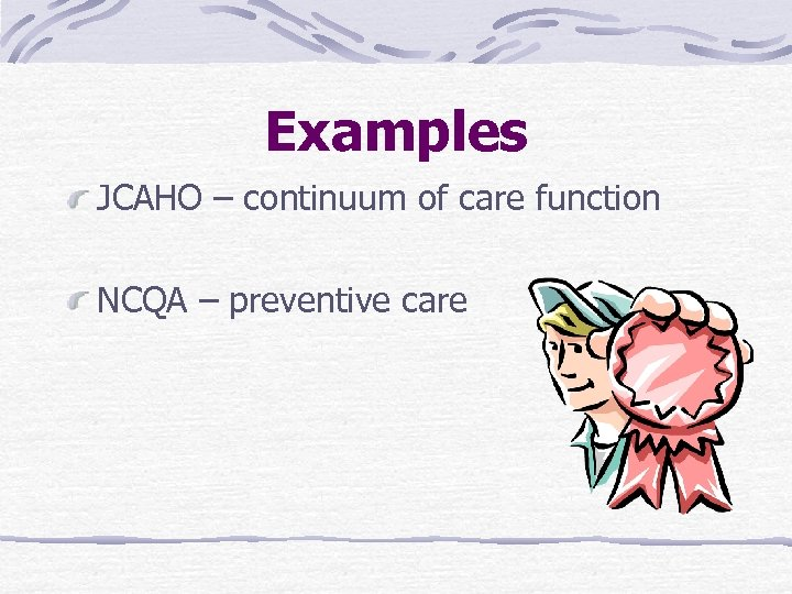 Examples JCAHO – continuum of care function NCQA – preventive care