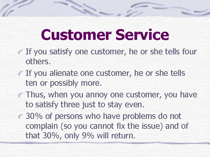 Customer Service If you satisfy one customer, he or she tells four others. If