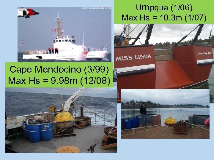 Umpqua (1/06) Max Hs = 10. 3 m (1/07) Cape Mendocino (3/99) Max Hs