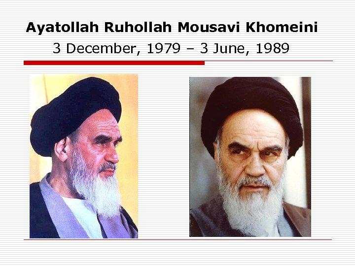 Ayatollah Ruhollah Mousavi Khomeini 3 December, 1979 – 3 June, 1989
