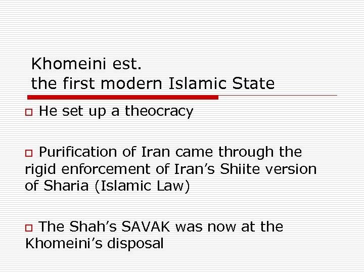 Khomeini est. the first modern Islamic State o He set up a theocracy o