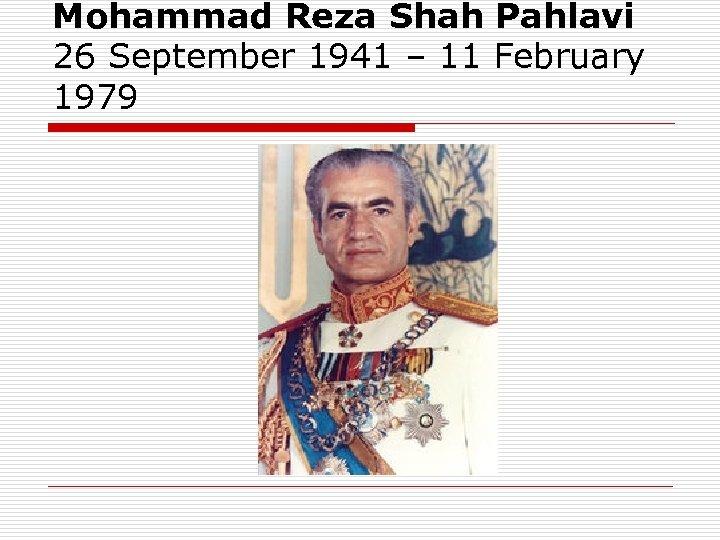 Mohammad Reza Shah Pahlavi 26 September 1941 – 11 February 1979