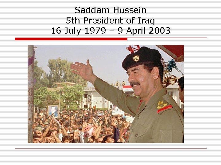 Saddam Hussein 5 th President of Iraq 16 July 1979 – 9 April 2003