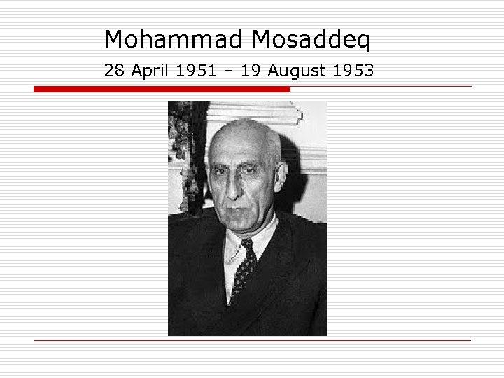 Mohammad Mosaddeq 28 April 1951 – 19 August 1953