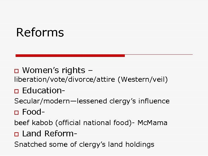 Reforms o Women's rights – liberation/vote/divorce/attire (Western/veil) o Education- Secular/modern—lessened clergy's influence o Food-