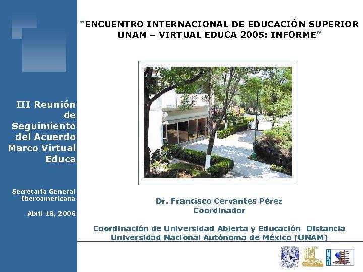 """""""ENCUENTRO INTERNACIONAL DE EDUCACIÓN SUPERIOR UNAM – VIRTUAL EDUCA 2005: INFORME"""" III Reunión de"""