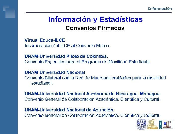 Información y Estadísticas Convenios Firmados Virtual Educa-ILCE Incorporación del ILCE al Convenio Marco. UNAM-Universidad