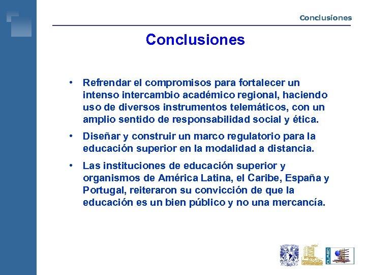 Conclusiones • Refrendar el compromisos para fortalecer un intenso intercambio académico regional, haciendo uso