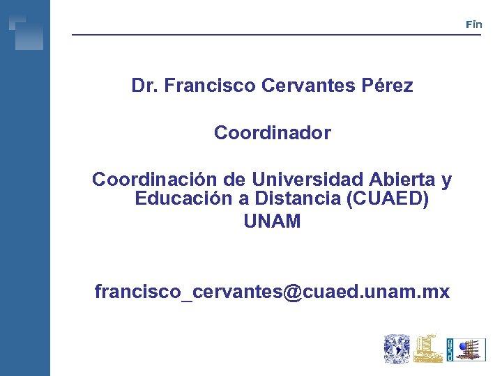 Fin Dr. Francisco Cervantes Pérez Coordinador Coordinación de Universidad Abierta y Educación a Distancia