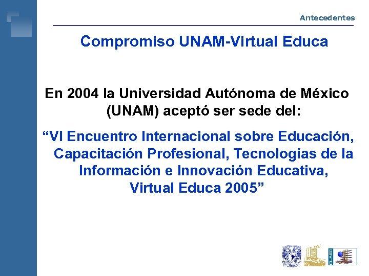 Antecedentes Compromiso UNAM-Virtual Educa En 2004 la Universidad Autónoma de México (UNAM) aceptó ser