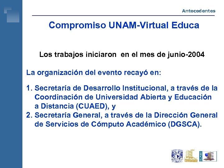 Antecedentes Compromiso UNAM-Virtual Educa Los trabajos iniciaron en el mes de junio-2004 La organización