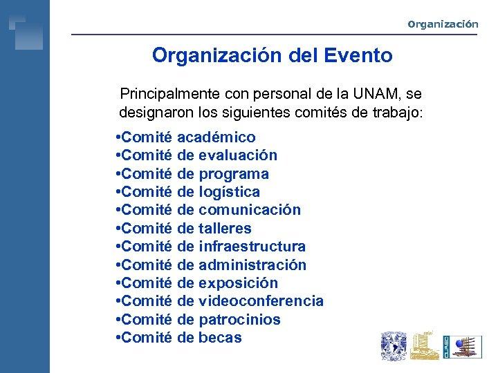 Organización del Evento Principalmente con personal de la UNAM, se designaron los siguientes comités