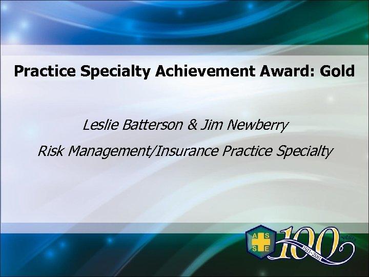 Practice Specialty Achievement Award: Gold Leslie Batterson & Jim Newberry Risk Management/Insurance Practice Specialty