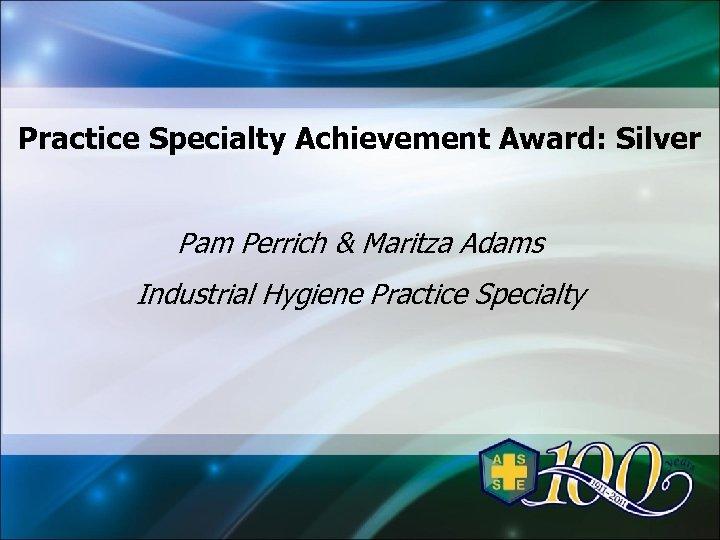 Practice Specialty Achievement Award: Silver Pam Perrich & Maritza Adams Industrial Hygiene Practice Specialty