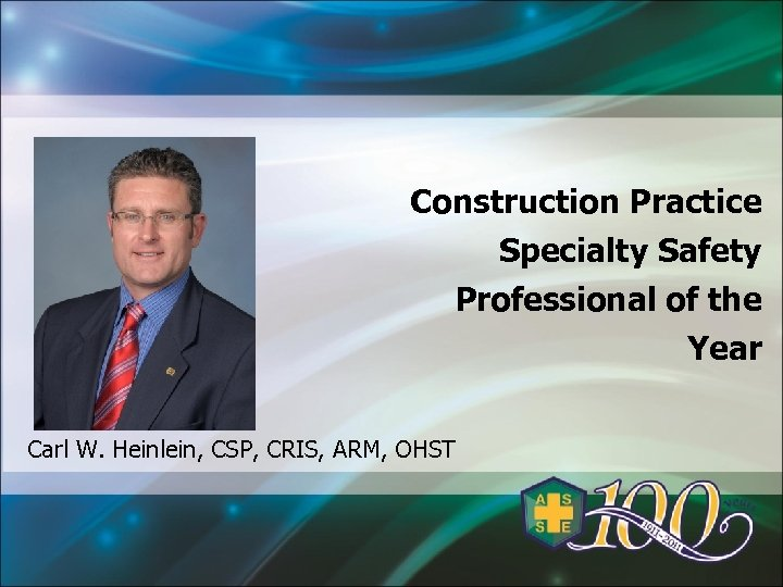 Construction Practice Specialty Safety Professional of the Year Carl W. Heinlein, CSP, CRIS, ARM,