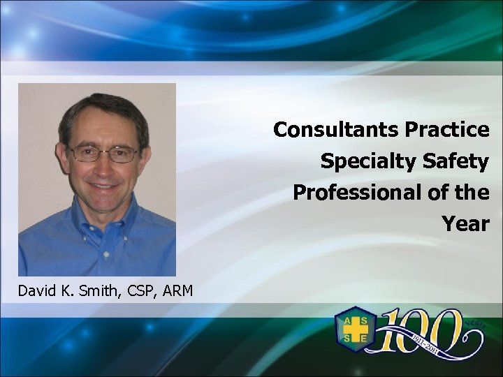 Consultants Practice Specialty Safety Professional of the Year David K. Smith, CSP, ARM