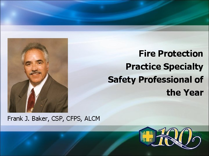 Fire Protection Practice Specialty Safety Professional of the Year Frank J. Baker, CSP, CFPS,