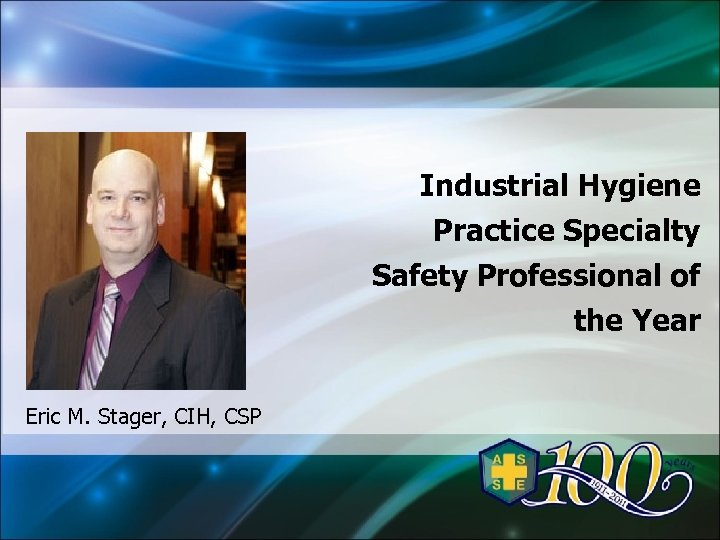 Industrial Hygiene Practice Specialty Safety Professional of the Year Eric M. Stager, CIH, CSP