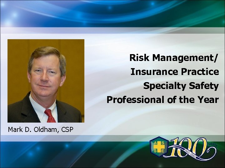 Risk Management/ Insurance Practice Specialty Safety Professional of the Year Mark D. Oldham, CSP