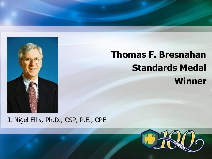 Thomas F. Bresnahan Standards Medal Winner J. Nigel Ellis, Ph. D. , CSP, P.