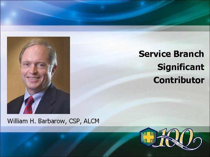 Service Branch Significant Contributor William H. Barbarow, CSP, ALCM