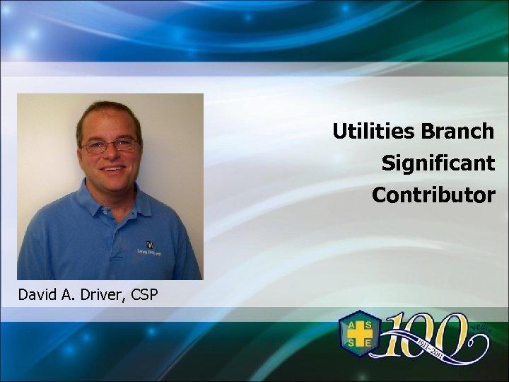 Utilities Branch Significant Contributor David A. Driver, CSP