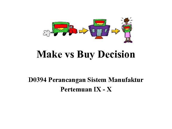Make vs Buy Decision D 0394 Perancangan Sistem Manufaktur Pertemuan IX - X