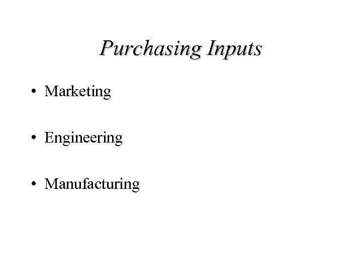 Purchasing Inputs • Marketing • Engineering • Manufacturing